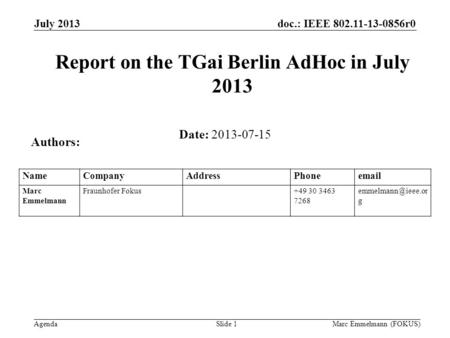 Doc.: IEEE 802.11-13-0856r0 Agenda July 2013 Marc Emmelmann (FOKUS)Slide 1 Report on the TGai Berlin AdHoc in July 2013 Date: 2013-07-15 Authors: NameCompanyAddressPhoneemail.