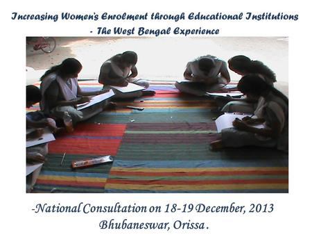 Increasing Women's Enrolment through Educational Institutions - The West Bengal Experience - National Consultation on 18-19 December, 2013 Bhubaneswar,