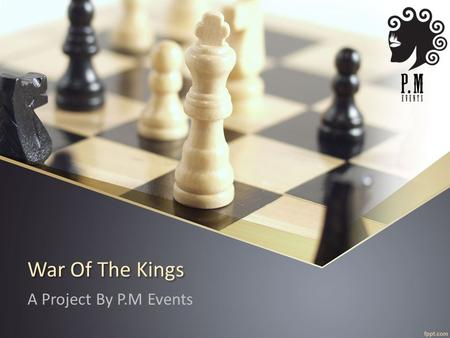 War Of The Kings A Project By P.M Events. Contents What is P.M Events? Previous Inter-school Event. Why Chess? Business The Competition Triangular Series.