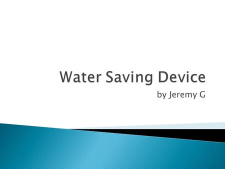 By Jeremy G.  Goal: To make a water saving device  Materials used: Pool pump with filter, washing machine, tank, flexible pipes.  Steps: o Run.