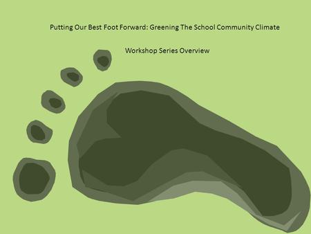 Putting Our Best Foot Forward: Greening The School Community Climate Workshop Series Overview.
