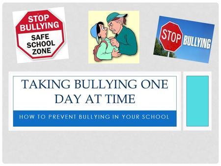 HOW TO PREVENT BULLYING IN YOUR SCHOOL TAKING BULLYING ONE DAY AT TIME.