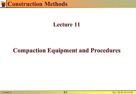 Eng. Malek Abuwarda Lecture 11 P1P1 Construction Methods Lecture 11 Compaction Equipment and Procedures.