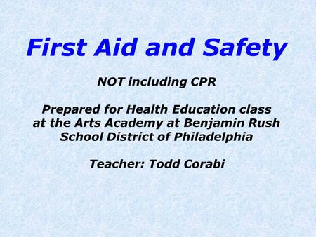 First Aid and Safety NOT including CPR Prepared for Health Education class at the Arts Academy at Benjamin Rush School District of Philadelphia Teacher: