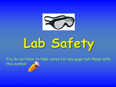 Lab Safety You do not have to take notes for any page but those with this symbol.