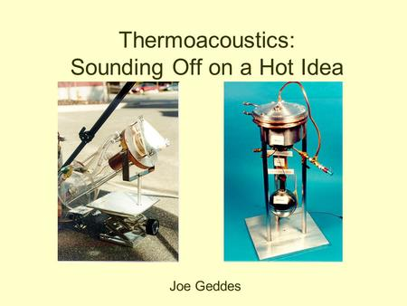 Thermoacoustics: Sounding Off on a Hot Idea Joe Geddes.
