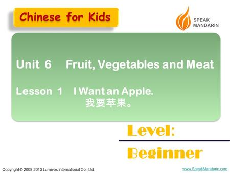 Copyright © 2008-2013 Lumivox International Co., Ltd. www.SpeakMandarin.com Unit 6 Fruit, Vegetables and Meat Lesson 1 I Want an Apple. 我要苹果。 Unit 6 Fruit,