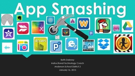 App Smashing Beth Dabney Instructional Technology Coach Anderson School District 2 January 16, 2015 Beth Dabney Instructional Technology Coach Anderson.
