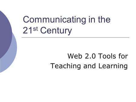 Communicating in the 21 st Century Web 2.0 Tools for Teaching and Learning.