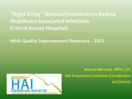 """Right Sizing"" National Initiatives to Reduce Healthcare Associated Infections Critical Access Hospitals MHA Quality Improvement Showcase - 2011 Bonnie."