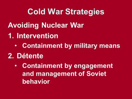 Cold War Strategies Avoiding Nuclear War 1.Intervention Containment by military means 2.Détente Containment by engagement and management of Soviet behavior.