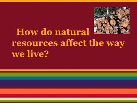 How do natural resources affect the way we live?.