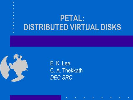 PETAL: DISTRIBUTED VIRTUAL DISKS E. K. Lee C. A. Thekkath DEC SRC.