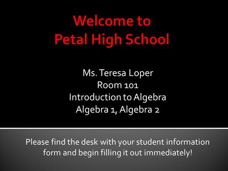Ms. Teresa Loper Room 101 Introduction to Algebra Algebra 1, Algebra 2 Please find the desk with your student information form and begin filling it out.