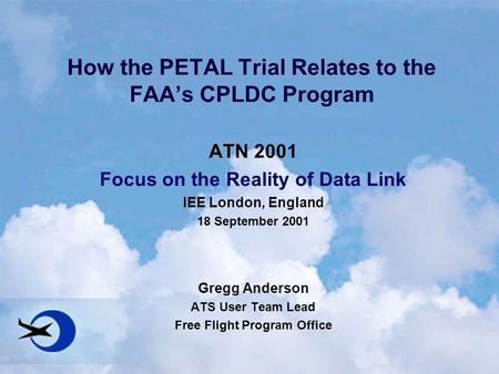 How the PETAL Trial Relates to the FAA's CPLDC Program ATN 2001 Focus on the Reality of Data Link IEE London, England 18 September 2001 Gregg Anderson.
