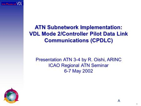 A 1 ATN Subnetwork Implementation: VDL Mode 2/Controller Pilot Data Link Communications (CPDLC) Presentation ATN 3-4 by R. Oishi, ARINC ICAO Regional ATN.