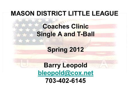 MASON DISTRICT LITTLE LEAGUE Coaches Clinic Single A and T-Ball Spring 2012 Barry Leopold 703-402-6145.
