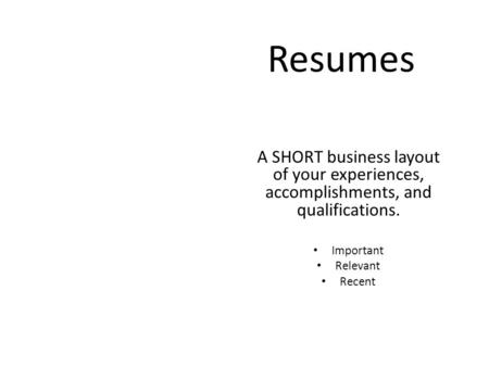 Resumes A SHORT business layout of your experiences, accomplishments, and qualifications. Important Relevant Recent.