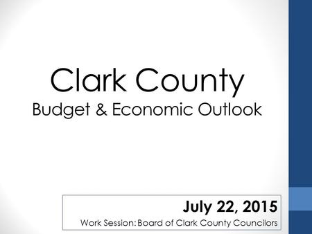 Clark County Budget & Economic Outlook July 22, 2015 Work Session: Board of Clark County Councilors.
