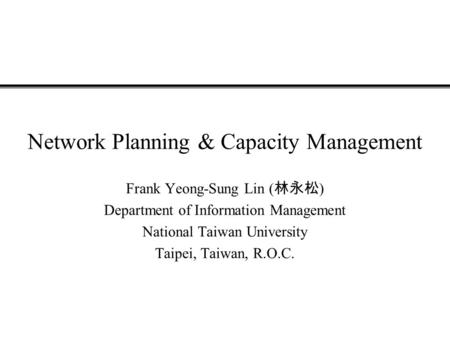 Network Planning & Capacity Management Frank Yeong-Sung Lin ( 林永松 ) Department of Information Management National Taiwan University Taipei, Taiwan, R.O.C.