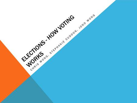 ELECTIONS - HOW VOTING WORKS CHRIS WONG, STEPHANIE CUDDON, JONO WONG.