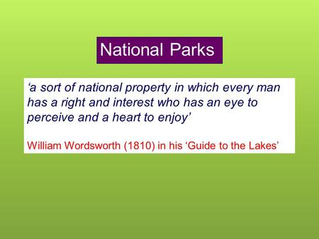 National Parks 'a sort of national property in which every man has a right and interest who has an eye to perceive and a heart to enjoy' William Wordsworth.