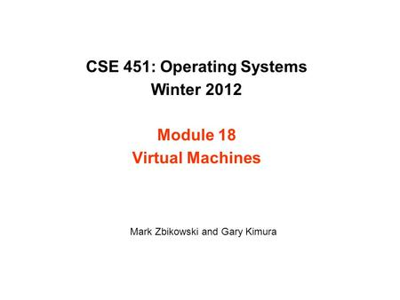 CSE 451: Operating Systems Winter 2012 Module 18 Virtual Machines Mark Zbikowski and Gary Kimura.