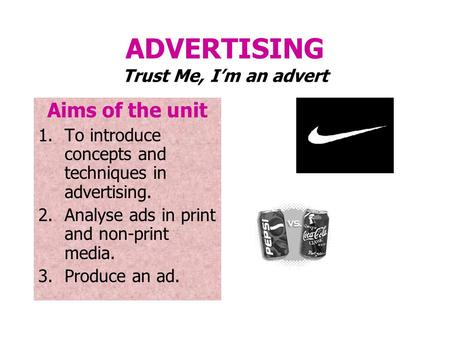 ADVERTISING Trust Me, I'm an advert Aims of the unit 1.To introduce concepts and techniques in advertising. 2.Analyse ads in print and non-print media.