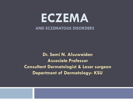ECZEMA AND ECZEMATOUS DISORDERS Dr. Sami N. Alsuwaidan Associate Professor Consultant Dermatologist & Laser surgeon Department of Dermatology- KSU.