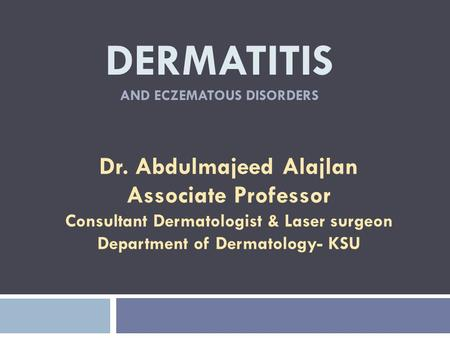 DERMATITIS AND ECZEMATOUS DISORDERS Dr. Abdulmajeed Alajlan Associate Professor Consultant Dermatologist & Laser surgeon Department of Dermatology- KSU.