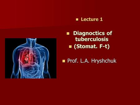 Lecture 1 Lecture 1 Diagnoctics of tuberculosis Diagnoctics of tuberculosis (Stomat. F-t) (Stomat. F-t) Prof. L.A. Hryshchuk Prof. L.A. Hryshchuk.