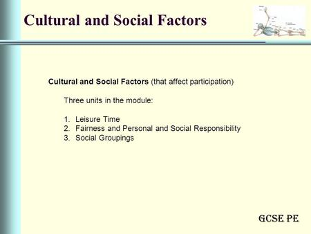 GCSE PE Cultural and Social Factors Cultural and Social Factors (that affect participation) Three units in the module: 1.Leisure Time 2.Fairness and Personal.