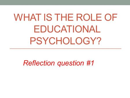 WHAT IS THE ROLE OF EDUCATIONAL PSYCHOLOGY? Reflection question #1.