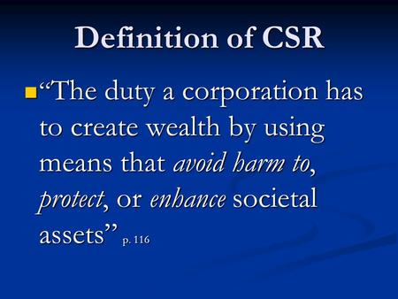 "Definition of CSR "" The duty a corporation has to create wealth by using means that avoid harm to, protect, or enhance societal assets"" p. 116 "" The duty."