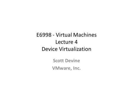 E6998 - Virtual Machines Lecture 4 Device Virtualization Scott Devine VMware, Inc.