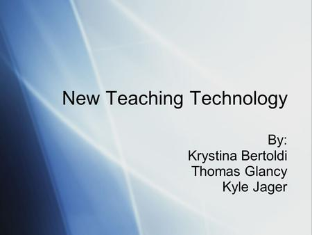 New Teaching Technology By: Krystina Bertoldi Thomas Glancy Kyle Jager.