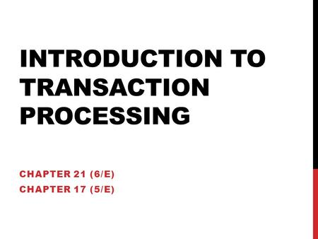 INTRODUCTION TO TRANSACTION PROCESSING CHAPTER 21 (6/E) CHAPTER 17 (5/E)
