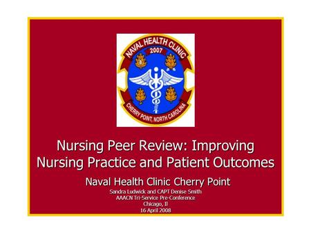 Nursing Peer Review: Improving Nursing Practice and Patient Outcomes Naval Health Clinic Cherry Point Sandra Ludwick and CAPT Denise Smith AAACN Tri-Service.