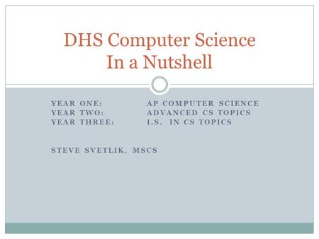 YEAR ONE:AP COMPUTER SCIENCE YEAR TWO: ADVANCED CS TOPICS YEAR THREE: I.S. IN CS TOPICS STEVE SVETLIK, MSCS DHS Computer Science In a Nutshell.