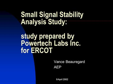 Small Signal Stability Analysis Study: study prepared by Powertech Labs Inc. for ERCOT Vance Beauregard AEP 9 April 2002.