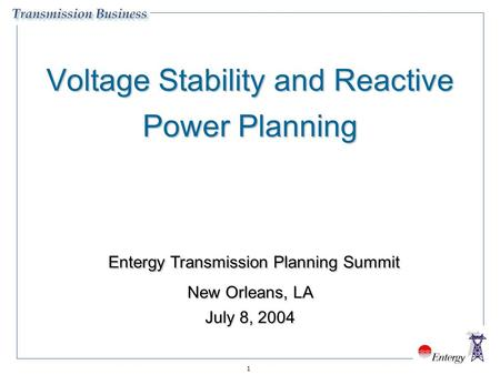 1 Voltage Stability and Reactive Power Planning Entergy Transmission Planning Summit New Orleans, LA July 8, 2004 Entergy Transmission Planning Summit.