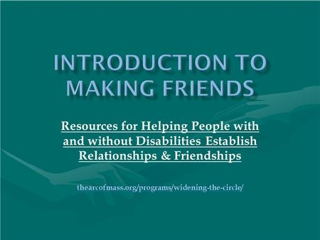 Resources for Helping People with and without Disabilities Establish Relationships & Friendships thearcofmass.org/programs/widening-the-circle/