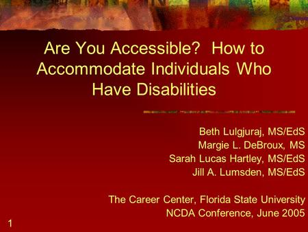 1 Are You Accessible? How to Accommodate Individuals Who Have Disabilities Beth Lulgjuraj, MS/EdS Margie L. DeBroux, MS Sarah Lucas Hartley, MS/EdS Jill.