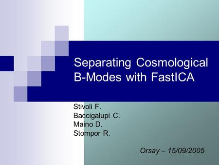 Separating Cosmological B-Modes with FastICA Stivoli F. Baccigalupi C. Maino D. Stompor R. Orsay – 15/09/2005.