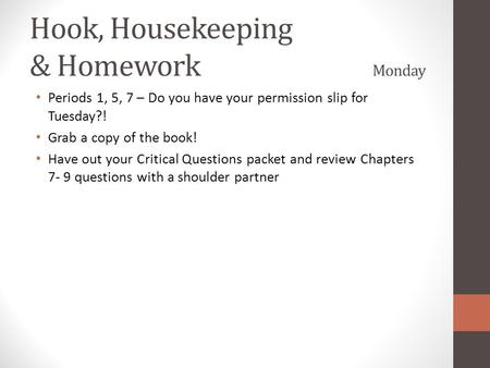 Hook, Housekeeping & Homework Monday Periods 1, 5, 7 – Do you have your permission slip for Tuesday?! Grab a copy of the book! Have out your Critical Questions.