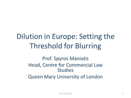 Dilution in Europe: Setting the Threshold for Blurring Prof. Spyros Maniatis Head, Centre for Commercial Law Studies Queen Mary University of London 1Maniatis.