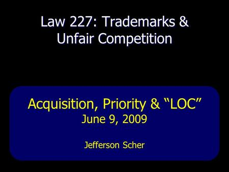 "Law 227: Trademarks & Unfair Competition Acquisition, Priority & ""LOC"" June 9, 2009 Jefferson Scher."