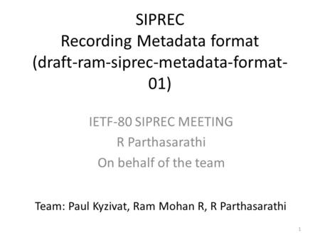1 SIPREC Recording Metadata format (draft-ram-siprec-metadata-format- 01) IETF-80 SIPREC MEETING R Parthasarathi On behalf of the team Team: Paul Kyzivat,