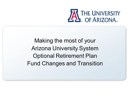 Making the most of your Arizona University System Optional Retirement Plan Fund Changes and Transition.