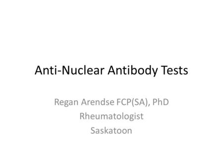Anti-Nuclear Antibody Tests Regan Arendse FCP(SA), PhD Rheumatologist Saskatoon.